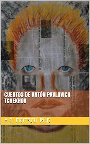 CUENTOS DE Antón Pavlovich Tchekhov (Crema y nata de la literatura rusa nº 4) por A.C. Fritsch PhD