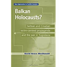 Balkan Holocausts?: Serbian and Croatian Victim Centred Propaganda and the War in Yugoslavia (New Approaches to Conflict Analysis MUP)