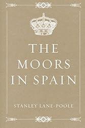 The Moors in Spain by Stanley Lane-Poole (2016-03-02)