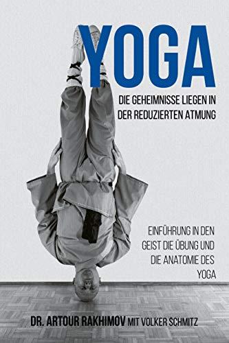 Yoga, die Geheimnisse liegen in der reduzierten Atmung: Einführung in den Geist, die Übung und die Anatomie des Yoga -