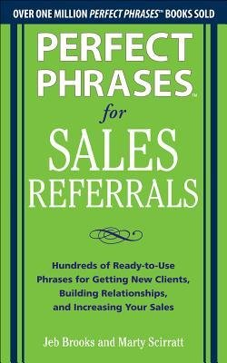 [(Perfect Phrases for Sales Referrals: Hundreds of Ready-to-Use Phrases for Getting New Clients, Building Relationships, and Increasing Your Sales)] [Author: Jeb Brooks] published on (May, 2013)