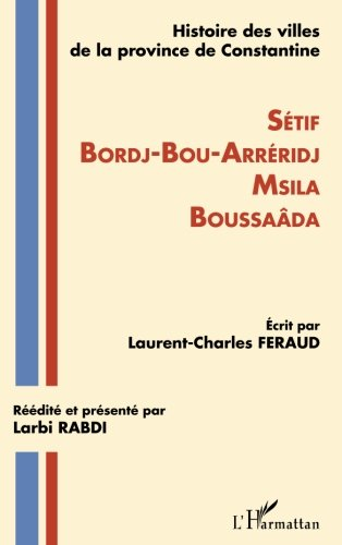 Histoire des villes de la province de Constantine: Setif-Bordj-Bou-Arréridj-Msila-Boussaâda