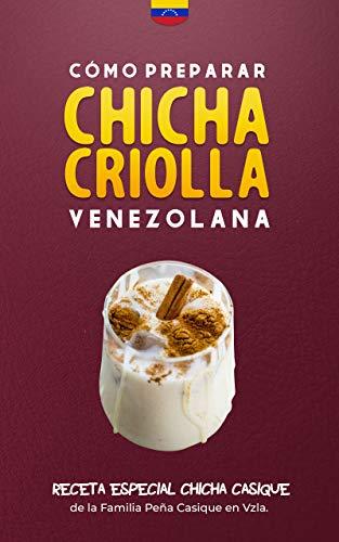Cómo preparar chicha venezolana en casa: ¡Receta secreta de ingredientes para hacer Chicha Casique!: La receta especial para crear una chicha espesa, cremosa ... ¡100% calificada! (Spanish Edition)