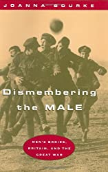 Dismembering the Male: Men's Bodies, Britain, and the Great War by Joanna Bourke (1996-05-15)