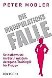 Die Manipulationsfalle: Selbstbewusst im Beruf mit dem Arroganz-Training® für Frauen