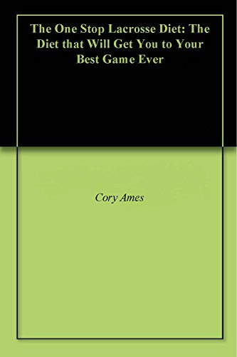 The One Stop Lacrosse Diet: The Diet that Will Get You to Your Best Game Ever (English Edition) por Cory Ames