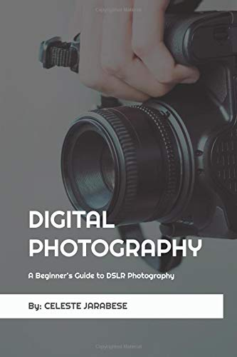 Digital Photography: A Beginner\'s Guide to DSLR Photography: Basic DSLR Camera Guide for Beginners, Learning How To Use Your First DSLR Camera