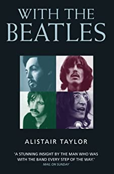 With the Beatles: A Stunning Insight by The Man who was with the Band Every Step of the Way by [Taylor, Alistair]