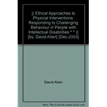 [( Ethical Approaches to Physical Interventions: Responding to Challenging Behaviour in People with Intellectual Disabilities * * )] [by: David Allen] [Dec-2003]