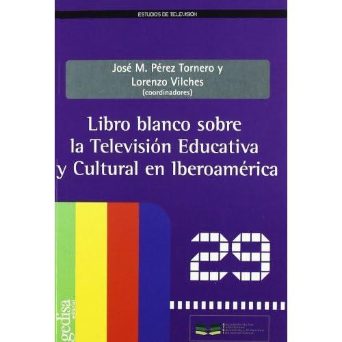 Libro Blanco Sobre La Television Educativa Y Cultural En Iberoamerica by Jose M. Perez Tornero (2011-02-07)