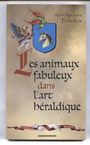 LES ANIMAUX FABULEUX DANS L'ART HERALDIQUE de Alain-Alexandre Fedorkow (12 mai 2003) Broché