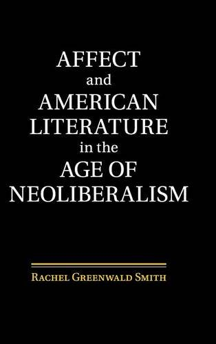 Affect and American Literature in the Age of Neoliberalism (Cambridge Studies in American Literature and Culture)