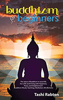 Buddhism for beginners: The values of Buddhism in social life, live a life worth living with Happiness, Peace, and Enlightenment (Buddhism Rituals, Teachings, ... Meditation, Mindfulness) (English Edition) par [Rabten, Tashi]