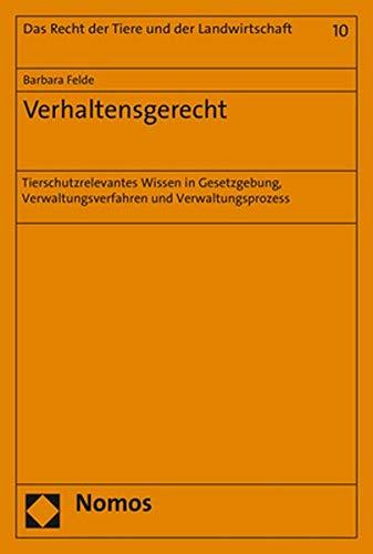 Verhaltensgerecht: Tierschutzrelevantes Wissen in Gesetzgebung, Verwaltungsverfahren und Verwaltungsprozess (Recht der Tiere und der Landwirtschaft)