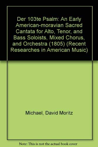 Der 103te Psalm: An Early American-moravian Sacred Cantata for Alto, Tenor, and Bass Soloists, Mixed Chorus, and Orchestra 1805 (Recent Researches in American Music, Band 65)