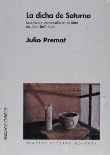 La dicha de saturno. escritura y melancolia en la obra de Juan José saer por Julio Premat