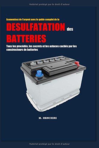 Economisez de largent avec Le guide complet de la dsulfatation des batteries : Tous les procds, les secrets et les astuces cachs par les constructeurs de batteries
