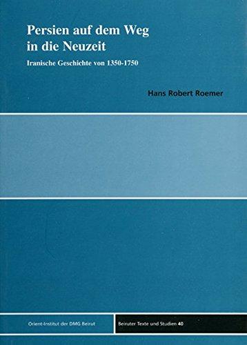 Persien auf dem Weg in die Neuzeit: Iranische Geschichte von 1350 bis 1750 (Beiruter Texte und Studien - BTS, Band 40)
