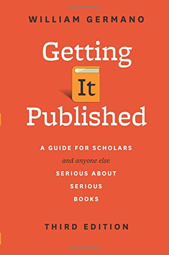 Getting It Published: A Guide for Scholars and Anyone Else Serious about Serious Books (Chicago Guides to Writing, Editing, and Publishing)