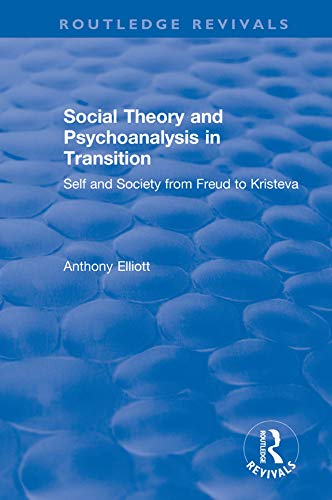Social Theory and Psychoanalysis in Transition: Self and Society from Freud to Kristeva (Routledge Revivals: Anthony Elliott: Early Works in Social Theory) (English Edition)