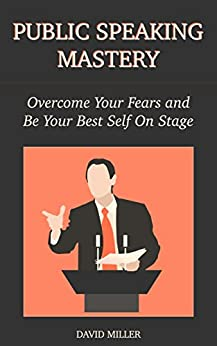 Public Speaking Mastery: Overcome Your Fears and Be Your Best Self On Stage (English Edition) di [Miller, David]