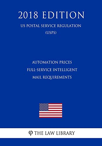 Automation Prices - Full-Service Intelligent Mail Requirements (US Postal Service Regulation) (USPS) (2018 Edition)