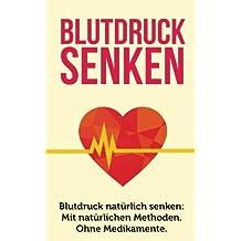 Blutdruck senken: Blutdruck natürlich senken: Mit natürlichen Methoden. Ohne Medikamente. (Blutdruck senken ohne Medikamente, Bluthochdruck senken)