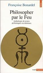 PHILOSOPHER PAR LE FEU. Anthologie de textes alchimiques occidentaux de Françoise Bonardel