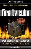 Fire TV Cube - der inoffizielle Ratgeber: 4K Ultra HD Streaming Mediaplayer: Installation, Alexa, Apps, Musik, Games. Inkl. 444 Alexa-Sprachbefehle