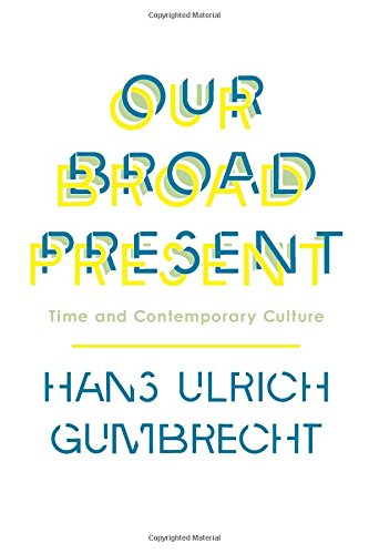 Our Broad Present: Time and Contemporary Culture (Insurrections: Critical Studies in Religion, Politics, and Culture) por Hans Ulrich Gumbrecht
