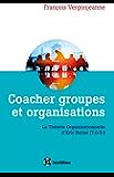 Coacher groupes et organisations - 2e éd. : La Théorie organisationnelle d'Eric Berne (T.O.B.)