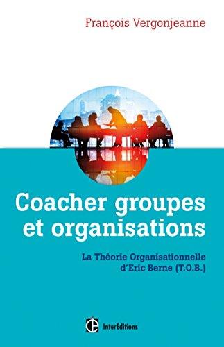 Coacher groupes et organisations - 2e d. - la Thorie organisationnelle d'Eric Berne (T.O.B.)