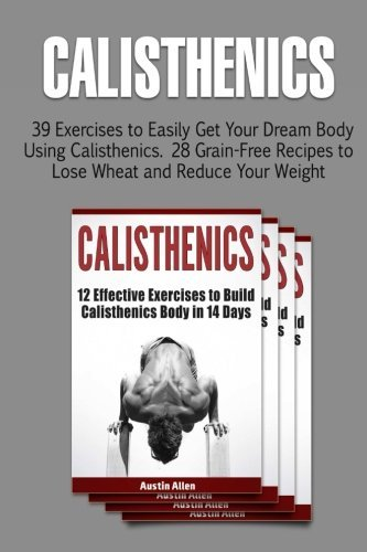 Calisthenics: 39 Exercises to Easily Get Your Dream Body Using Calisthenics. 28 Grain-Free Recipes to Lose Wheat and Reduce Your Weight (calisthenics, explosive calisthenics, progressive calisthenics) by Austin Allen (2016-04-16)