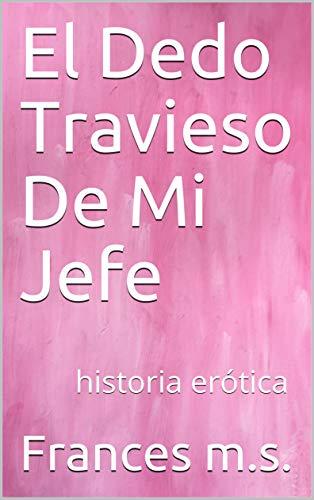 El Dedo Travieso De Mi Jefe: historia erótica por Frances m.s.