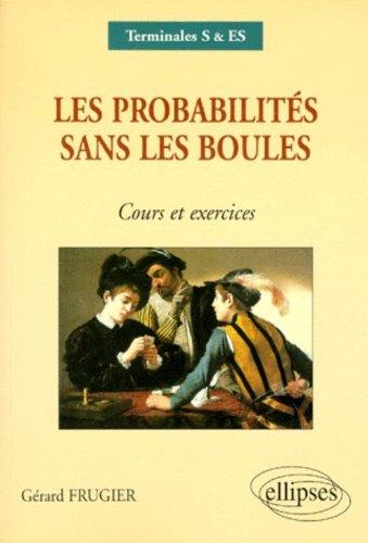 Les probabilités sans les boules: Cours et exercices : Terminales S & ES