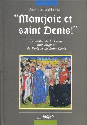 Montjoie et Saint Denis: Le centre de la Gaule aux origines de Paris et de Saint-Denis