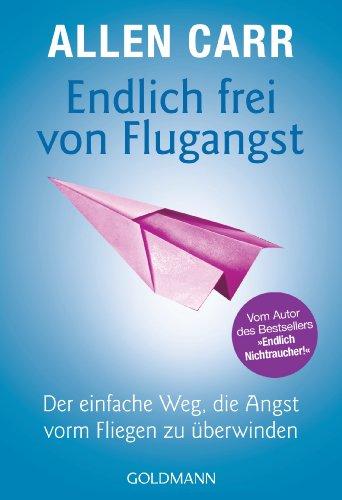 """Endlich frei von Flugangst: Der einfache Weg, die Angst vorm Fliegen zu überwinden - Vom Autor des Bestsellers """"Endlich Nichtraucher!"""""""