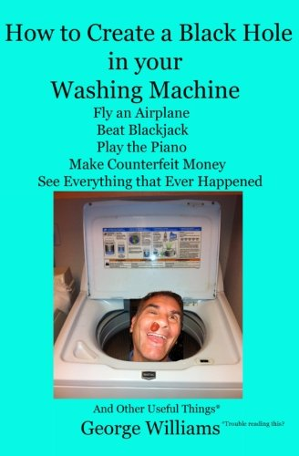 How to Create a Black Hole in Your Washing Machine: Fly an Airplane, Beat the Dealer, Play the Piano, Make Counterfeit Money, See Everything that Ever Happened And Other Useful Things