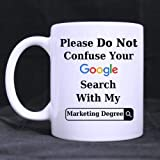Funny Please Do Not Confuse Your Google Search With My MARKETING DEGREE Ceramic Coffee White Mug (11 Ounce) Tea Cup - Personalized Gift For Birthday,Christmas And New Year