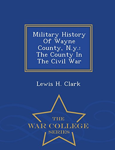 military-history-of-wayne-county-ny-the-county-in-the-civil-war-war-college-series