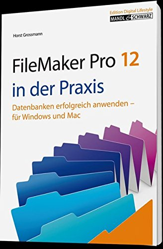 FileMaker Pro 12 in der Praxis: Datenbanken erfolgreich anwenden für Windows, Mac OS und iOS