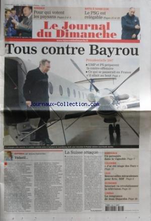 JOURNAL DU DIMANCHE (LE) [No 3138] du 04/03/2007 - TOUS CONTRE BAYROU / PRESIDENTIELLE 2007 - POUR QUI VOTENT LES PAYSANS - BATTU A SEDAN / LE PSG EST RELEGABLE - EDITORIAL DE JACQUES ESPERANDIEU - LA SUISSE ATTAQUE PAR QUEMENER - BORDEAUX / UN PATAQUES DANS LE VIGNOBLE - COLOMBIE / J'AI ETE OTAGE DES FARC - LILLE / RETROUVAILLES MIRACULEUSES POUR ERIC - SDF - INTERNET VA REVOLUTIONNER LA TELE - CINEMA / LA VENGEANCE DE JEAN DUJARDIN