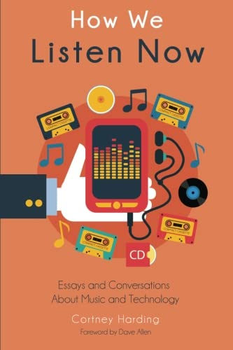 How We Listen Now: Essays and Conversations About Music and Technology
