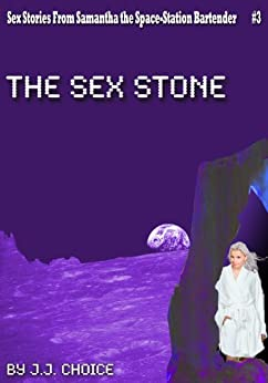 The Sex Stone (Sci Fi Erotica) (Sex Stories from Samantha the Space-Station Bartender Book 3) by [Choice, J.J. ]