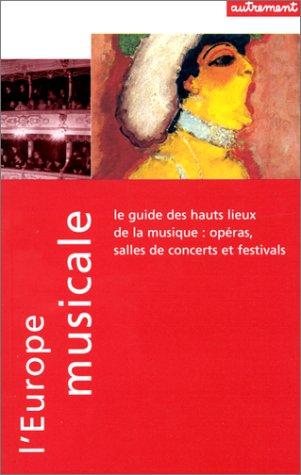 L'EUROPE MUSICALE. Le guide des hauts-lieux de la musique : opéras, salles de concert et festivals