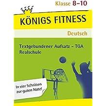 Textgebundener Aufsatz - TGA Realschule: Reportagen, Kommentare, Glossen, Satiren, Kurzgeschichten und Romane + Aufgaben mit Lösungen. Deutsch Klasse 8-10 (Königs Fitness)