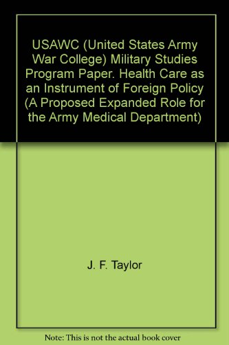 USAWC (United States Army War College) Military Studies Program Paper. Health Care as an Instrument of Foreign Policy (A Proposed Expanded Role for the Army Medical Department) par J. F. Taylor
