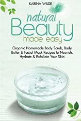 Natural Beauty Made Easy: Organic Homemade Body Scrub, Body Butter and Facial Mask Recipes to Nourish, Hydrate and Exfoliate Your Skin