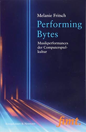 Performing Bytes: Musikperformances der Computerspielkultur (Thurnauer Schriften zum Musiktheater (fimt))