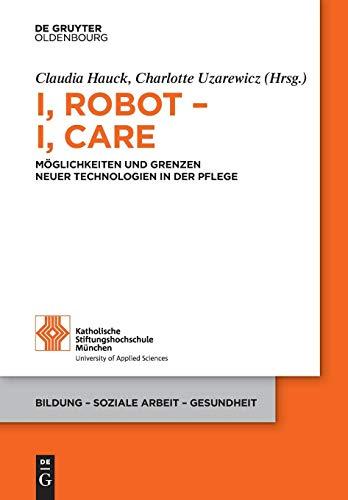 I, Robot - I, Care: Möglichkeiten und Grenzen neuer Technologien in der Pflege (Bildung - Soziale Arbeit - Gesundheit, Band 20)
